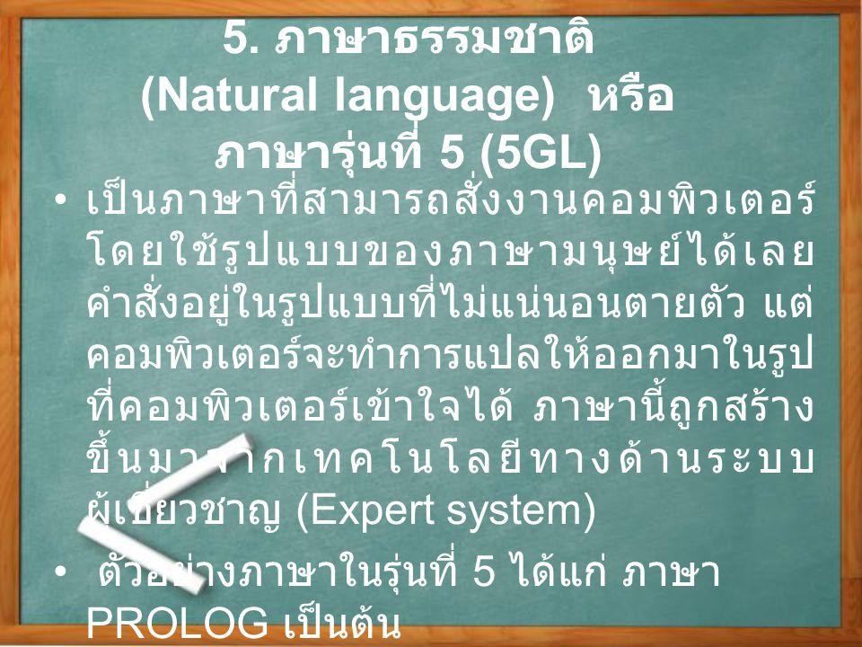 5. ภาษาธรรมชาติ (Natural language) หรือ ภาษารุ่นที่ 5 (5GL) เป็นภาษาที่สามารถสั่งงานคอมพิวเตอร์ โดยใช้รูปแบบของภาษามนุษย์ได้เลย คำสั่งอยู่ในรูปแบบที่ไ