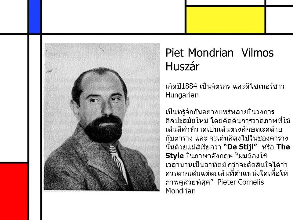 Piet Mondrian Vilmos Huszár เกิดปี1884 เป็นจิตรกร และดีไซเนอร์ชาว Hungarian เป็นที่รู้จักกันอย่างแพร่หลายในวงการ ศิลปะสมัยใหม่ โดยคิดค้นการวาดภาพที่ใช