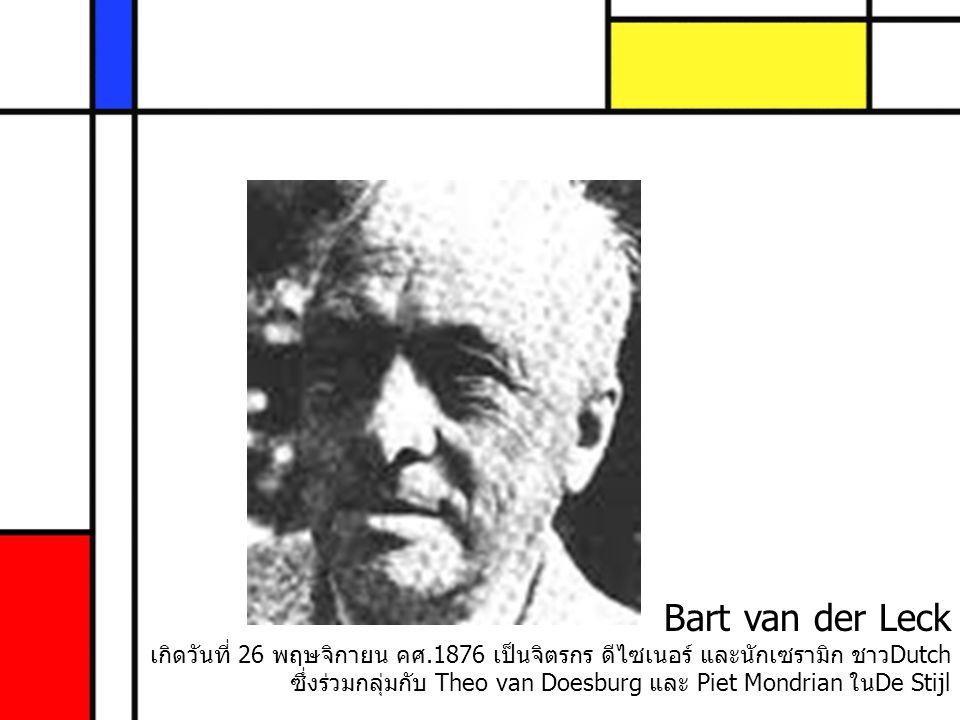 Bart van der Leck เกิดวันที่ 26 พฤษจิกายน คศ.1876 เป็นจิตรกร ดีไซเนอร์ และนักเซรามิก ชาวDutch ซึ่งร่วมกลุ่มกับ Theo van Doesburg และ Piet Mondrian ในD