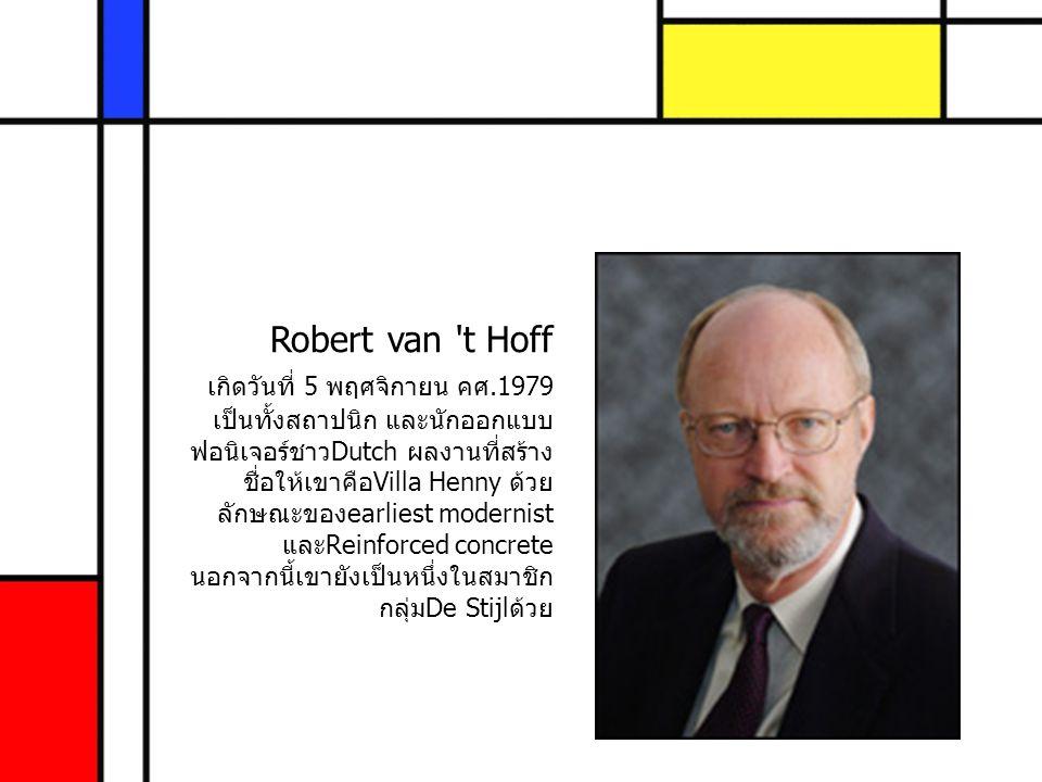 Robert van 't Hoff เกิดวันที่ 5 พฤศจิกายน คศ.1979 เป็นทั้งสถาปนิก และนักออกแบบ ฟอนิเจอร์ชาวDutch ผลงานที่สร้าง ชื่อให้เขาคือVilla Henny ด้วย ลักษณะของ