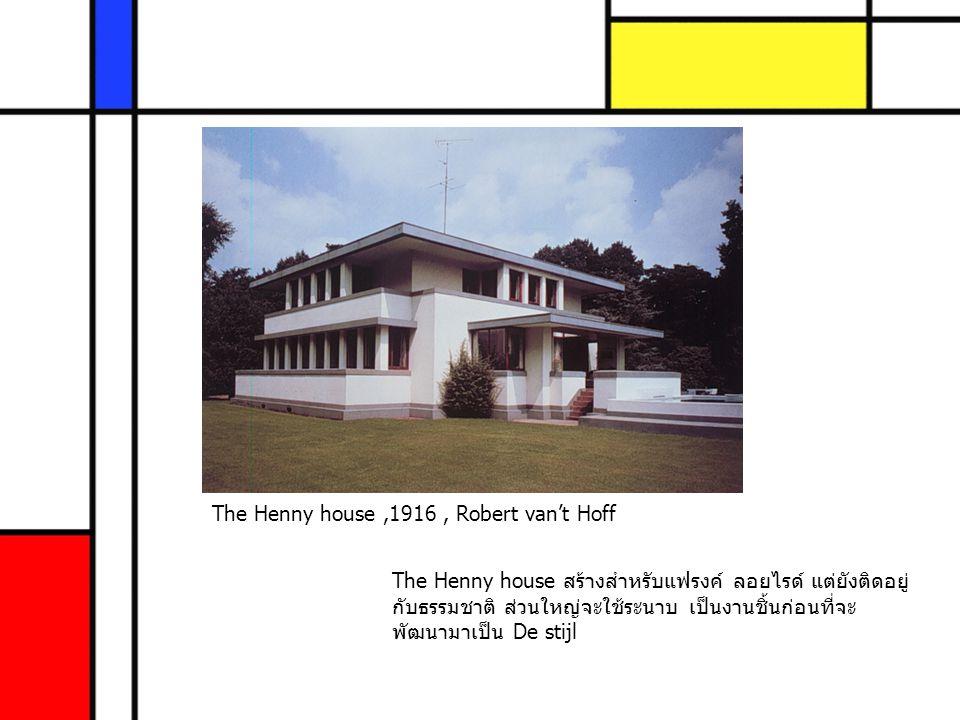 The Henny house,1916, Robert van't Hoff The Henny house สร้างสำหรับแฟรงค์ ลอยไรด์ แต่ยังติดอยู่ กับธรรมชาติ ส่วนใหญ่จะใช้ระนาบ เป็นงานชิ้นก่อนที่จะ พั