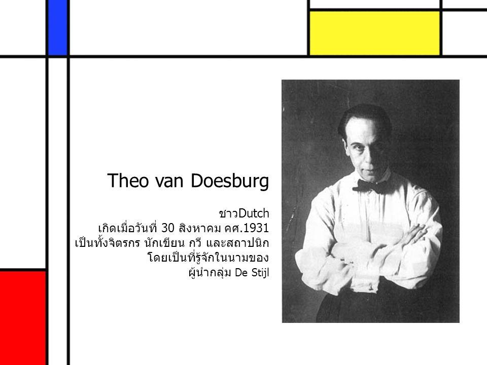 Theo van Doesburg ชาวDutch เกิดเมื่อวันที่ 30 สิงหาคม คศ.1931 เป็นทั้งจิตรกร นักเขียน กวี และสถาปนิก โดยเป็นที่รู้จักในนามของ ผู้นำกลุ่ม De Stijl
