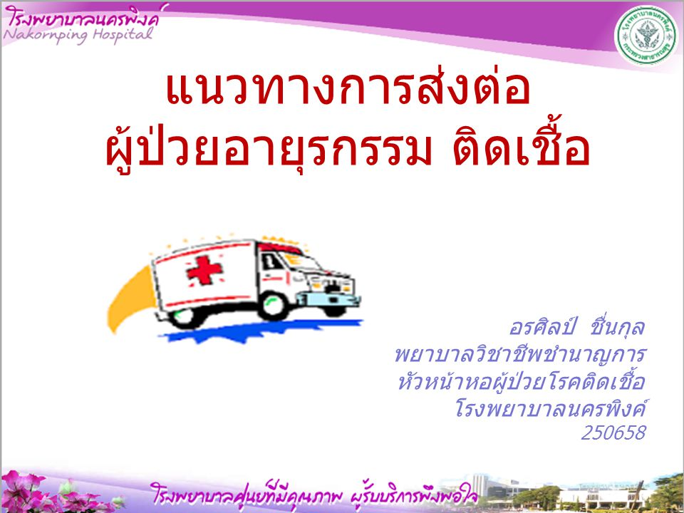 แนวทางการส่งต่อ ผู้ป่วยอายุรกรรม ติดเชื้อ อรศิลป์ ชื่นกุล พยาบาลวิชาชีพชำนาญการ หัวหน้าหอผู้ป่วยโรคติดเชื้อ โรงพยาบาลนครพิงค์ 250658