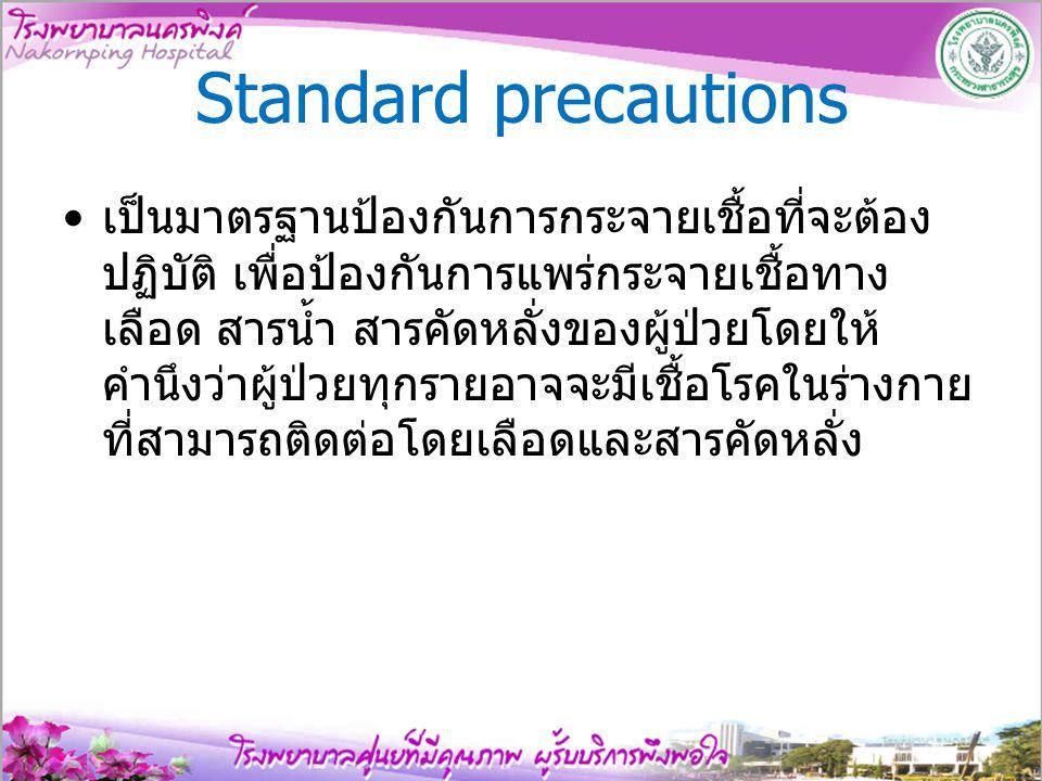 Standard precautions เป็นมาตรฐานป้องกันการกระจายเชื้อที่จะต้อง ปฏิบัติ เพื่อป้องกันการแพร่กระจายเชื้อทาง เลือด สารนํ้า สารคัดหลั่งของผู้ป่วยโดยให้ คํา