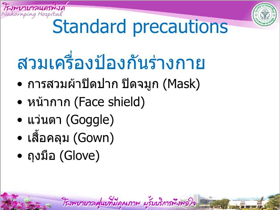 Standard precautions สวมเครื่องป้องกันร่างกาย การสวมผ้าปิดปาก ปิดจมูก (Mask) หน้ากาก (Face shield) แว่นตา (Goggle) เสื้อคลุม (Gown) ถุงมือ (Glove)