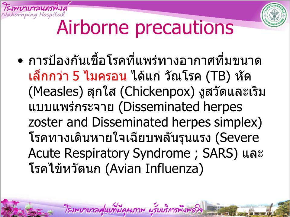 Airborne precautions การป้องกันเชื้อโรคที่แพร่ทางอากาศที่มขนาด เล็กกว่า 5 ไมครอน ได้แก่ วัณโรค (TB) หัด (Measles) สุกใส (Chickenpox) งูสวัดและเริม แบบ