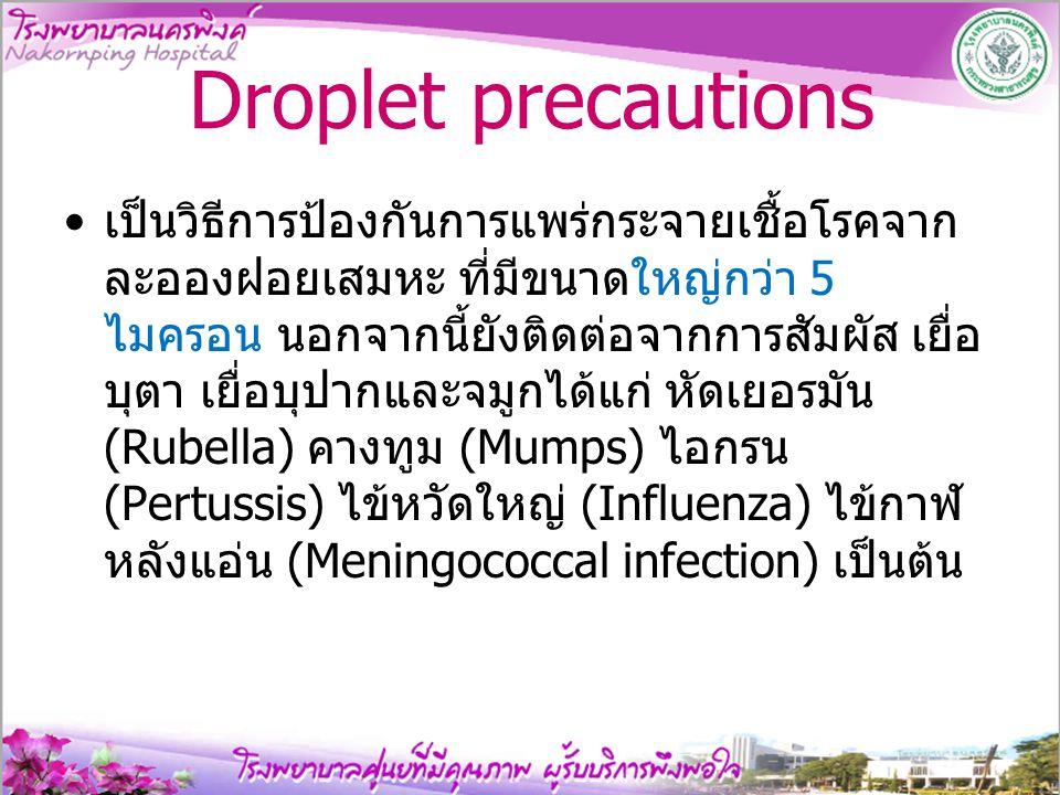 Droplet precautions เป็นวิธีการป้องกันการแพร่กระจายเชื้อโรคจาก ละอองฝอยเสมหะ ที่มีขนาดใหญ่กว่า 5 ไมครอน นอกจากนี้ยังติดต่อจากการสัมผัส เยื่อ บุตา เยื่
