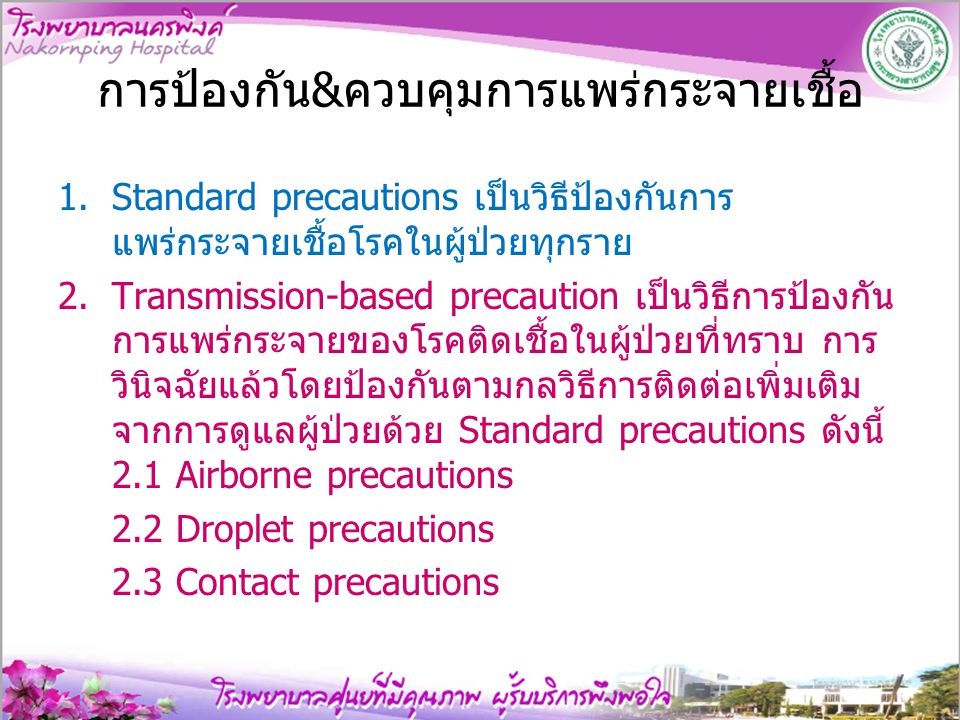 Standard precautions เป็นมาตรฐานป้องกันการกระจายเชื้อที่จะต้อง ปฏิบัติ เพื่อป้องกันการแพร่กระจายเชื้อทาง เลือด สารนํ้า สารคัดหลั่งของผู้ป่วยโดยให้ คํานึงว่าผู้ป่วยทุกรายอาจจะมีเชื้อโรคในร่างกาย ที่สามารถติดต่อโดยเลือดและสารคัดหลั่ง