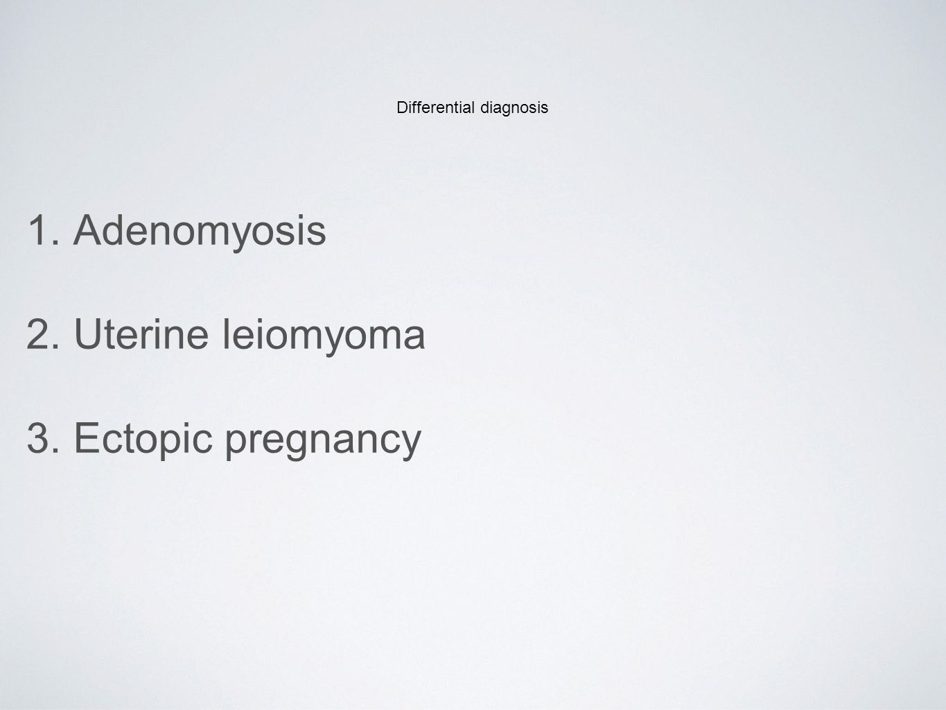 Differential diagnosis 1. Adenomyosis 2. Uterine leiomyoma 3. Ectopic pregnancy