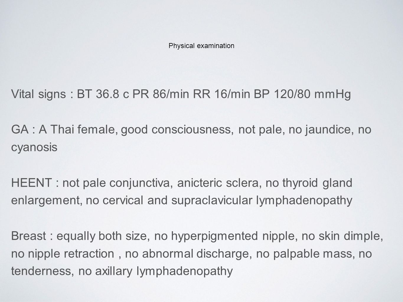 Physical examination Vital signs : BT 36.8 c PR 86/min RR 16/min BP 120/80 mmHg GA : A Thai female, good consciousness, not pale, no jaundice, no cyanosis HEENT : not pale conjunctiva, anicteric sclera, no thyroid gland enlargement, no cervical and supraclavicular lymphadenopathy Breast : equally both size, no hyperpigmented nipple, no skin dimple, no nipple retraction, no abnormal discharge, no palpable mass, no tenderness, no axillary lymphadenopathy