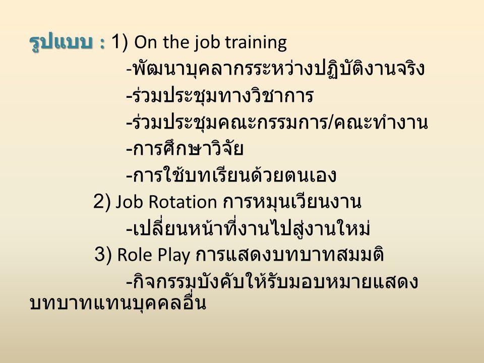 รูปแบบ : รูปแบบ : 1) On the job training - พัฒนาบุคลากรระหว่างปฏิบัติงานจริง - ร่วมประชุมทางวิชาการ - ร่วมประชุมคณะกรรมการ / คณะทำงาน - การศึกษาวิจัย - การใช้บทเรียนด้วยตนเอง 2) Job Rotation การหมุนเวียนงาน - เปลี่ยนหน้าที่งานไปสู่งานใหม่ 3) Role Play การแสดงบทบาทสมมติ - กิจกรรมบังคับให้รับมอบหมายแสดง บทบาทแทนบุคคลอื่น