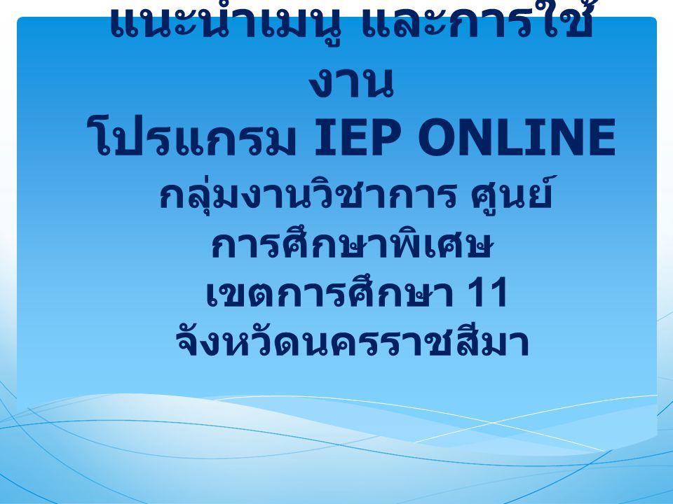 แนะนำเมนู และการใช้ งาน โปรแกรม IEP ONLINE กลุ่มงานวิชาการ ศูนย์ การศึกษาพิเศษ เขตการศึกษา 11 จังหวัดนครราชสีมา