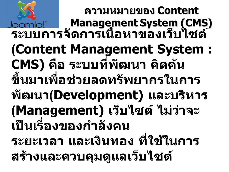 ความหมายของ Content Management System (CMS) ระบบการจัดการเนื้อหาของเว็บไซต์ (Content Management System : CMS) คือ ระบบที่พัฒนา คิดค้น ขึ้นมาเพื่อช่วยลดทรัพยากรในการ พัฒนา (Development) และบริหาร (Management) เว็บไซต์ ไม่ว่าจะ เป็นเรื่องของกำลังคน ระยะเวลา และเงินทอง ที่ใช้ในการ สร้างและควบคุมดูแลเว็บไซต์