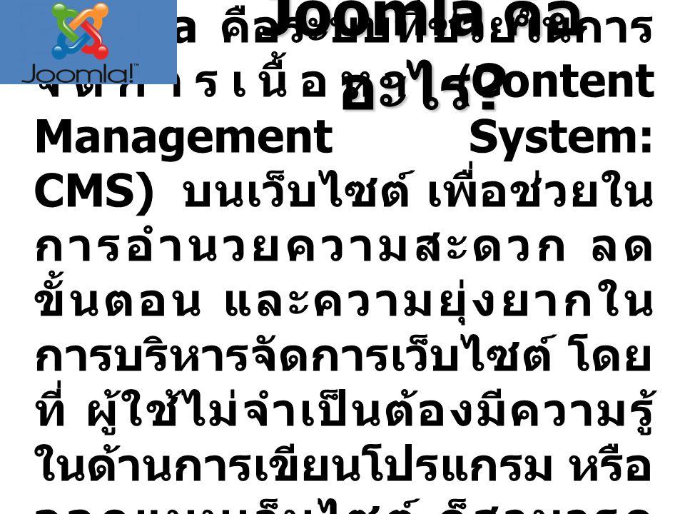 Joomla คือ อะไร ? Joomla คือระบบที่ช่วยในการ จัดการเนื้อหา (Content Management System: CMS) บนเว็บไซต์ เพื่อช่วยใน การอำนวยความสะดวก ลด ขั้นตอน และควา