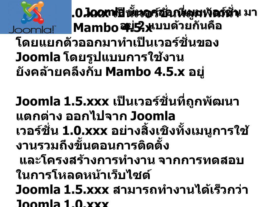 Joomla นั้นถูกออกแบบเวอร์ชั่น มา อยู่ 2 แบบด้วยกันคือ Joomla 1.0.xxx เป็นเวอร์ชั่นที่ถูกพัฒนา ต่อมาจาก Mambo 4.5.x โดยแยกตัวออกมาทำเป็นเวอร์ชั่นของ Joomla โดยรูปแบบการใช้งาน ยังคล้ายคลึงกับ Mambo 4.5.x อยู่ Joomla 1.5.xxx เป็นเวอร์ชั่นที่ถูกพัฒนา แตกต่าง ออกไปจาก Joomla เวอร์ชั่น 1.0.xxx อย่างสิ้งเชิงทั้งเมนูการใช้ งานรวมถึงขั้นตอนการติดตั้ง และโครงสร้างการทำงาน จากการทดสอบ ในการโหลดหน้าเว็บไซต์ Joomla 1.5.xxx สามารถทำงานได้เร็วกว่า Joomla 1.0.xxx