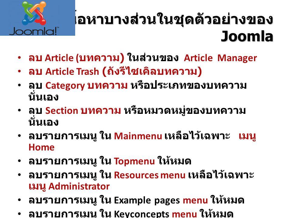 ลบเนื้อหาบางส่วนในชุดตัวอย่างของ Joomla ลบ Article ( บทความ ) ในส่วนของ Article Manager ลบ Article Trash ( ถังรีไซเคิลบทความ ) ลบ Category บทความ หรือประเภทของบทความ นั่นเอง ลบ Section บทความ หรือหมวดหมู่ของบทความ นั่นเอง ลบรายการเมนู ใน Mainmenu เหลือไว้เฉพาะ เมนู Home ลบรายการเมนู ใน Topmenu ให้หมด ลบรายการเมนู ใน Resources menu เหลือไว้เฉพาะ เมนู Administrator ลบรายการเมนู ใน Example pages menu ให้หมด ลบรายการเมนู ใน Keyconcepts menu ให้หมด