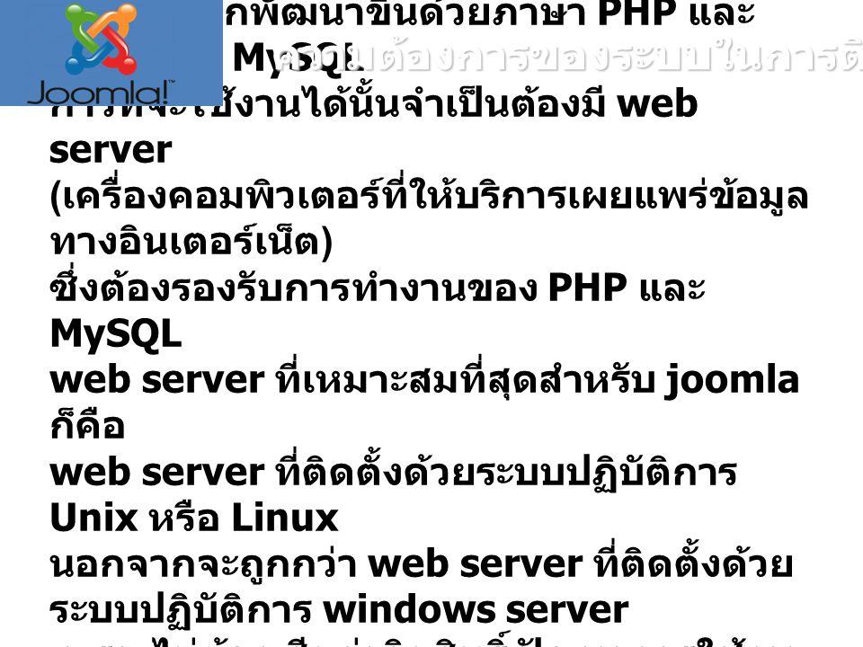 Joomla ถูกพัฒนาขึ้นด้วยภาษา PHP และ ฐานข้อมูล MySQL การที่จะใช้งานได้นั้นจำเป็นต้องมี web server ( เครื่องคอมพิวเตอร์ที่ให้บริการเผยแพร่ข้อมูล ทางอินเตอร์เน็ต ) ซึ่งต้องรองรับการทำงานของ PHP และ MySQL web server ที่เหมาะสมที่สุดสำหรับ joomla ก็คือ web server ที่ติดตั้งด้วยระบบปฏิบัติการ Unix หรือ Linux นอกจากจะถูกกว่า web server ที่ติดตั้งด้วย ระบบปฏิบัติการ windows server เพราะไม่ต้องเสียค่าลิขสิทธิ์ ปัญหาการใช้งาน เล็ก ๆ น้อย ๆ ก็ยังมีน้อยกว่า windows server ความต้องการของระบบในการติดตั้ง