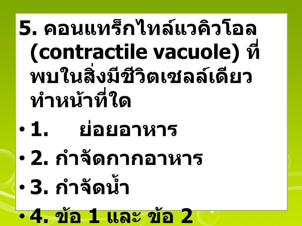 5. คอนแทร็กไทล์แวคิวโอล (contractile vacuole) ที่ พบในสิ่งมีชีวิตเซลล์เดียว ทำหน้าที่ใด 1. ย่อยอาหาร 2. กำจัดกากอาหาร 3. กำจัดน้ำ 4. ข้อ 1 และ ข้อ 2