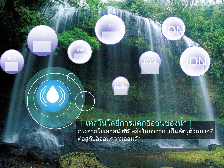 |เทคโนโลยีการแตกอิออนของน้ำ| กระจายโมเลกุลน้ำที่มีพลังในอากาศ เป็นศัตรูตัวฉกาจที่ ต่อสู้กับอิออนความอ่อนล้า ION
