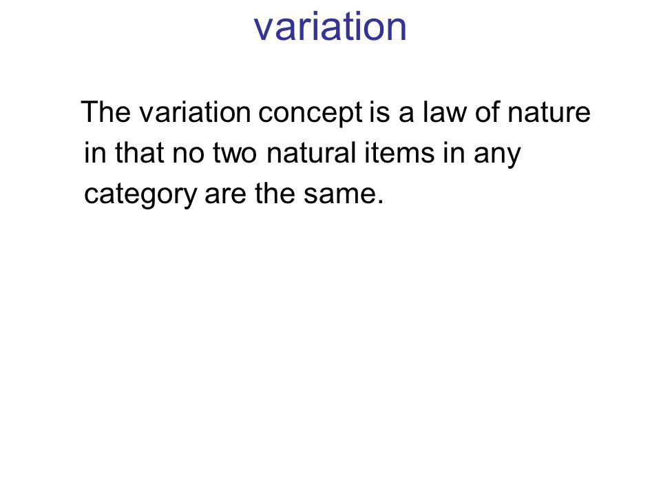The variation concept is a law of nature in that no two natural items in any category are the same. variation