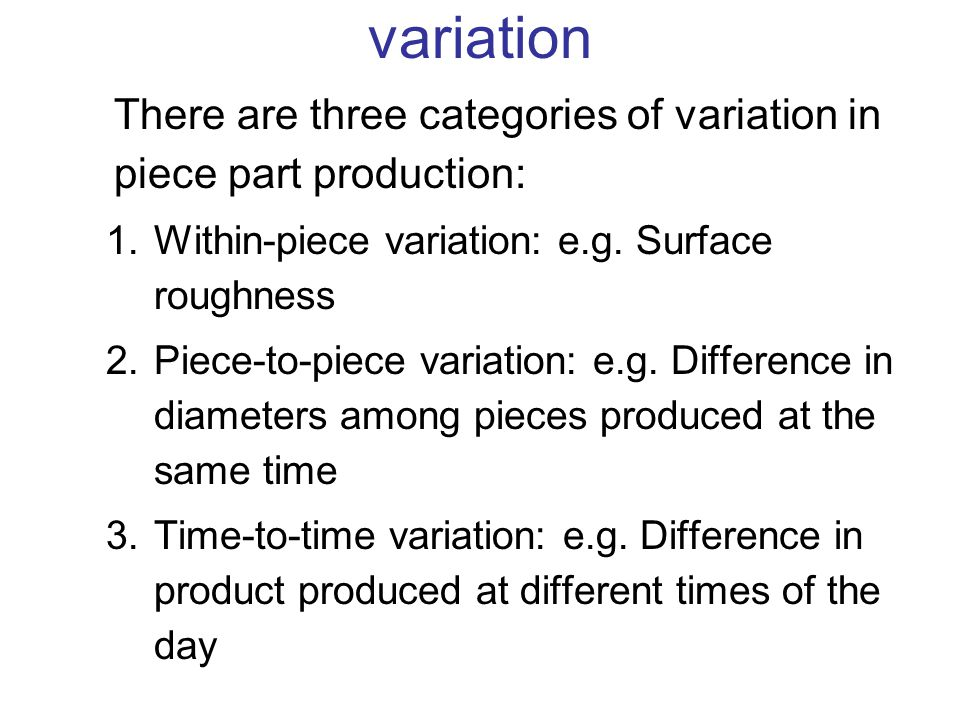 There are three categories of variation in piece part production: 1.Within-piece variation: e.g. Surface roughness 2.Piece-to-piece variation: e.g. Di