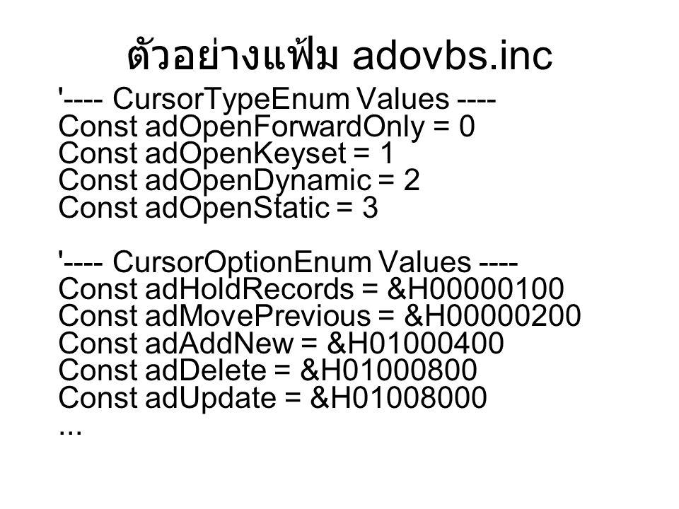 ตัวอย่างแฟ้ม adovbs.inc ---- CursorTypeEnum Values ---- Const adOpenForwardOnly = 0 Const adOpenKeyset = 1 Const adOpenDynamic = 2 Const adOpenStatic = 3 ---- CursorOptionEnum Values ---- Const adHoldRecords = &H00000100 Const adMovePrevious = &H00000200 Const adAddNew = &H01000400 Const adDelete = &H01000800 Const adUpdate = &H01008000...