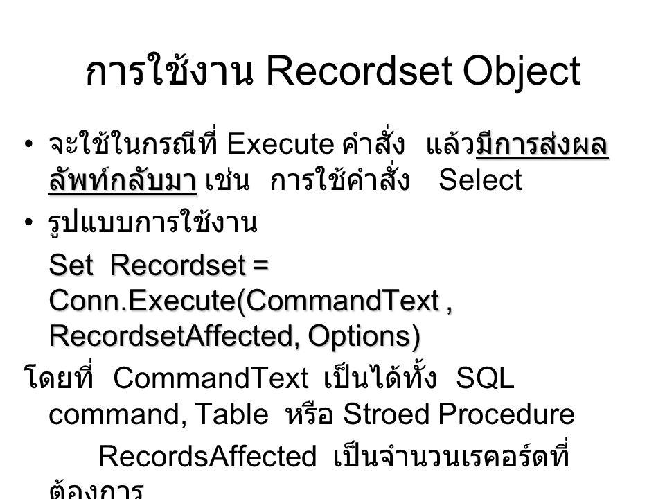 การใช้งาน Recordset Object มีการส่งผล ลัพท์กลับมา จะใช้ในกรณีที่ Execute คำสั่ง แล้วมีการส่งผล ลัพท์กลับมา เช่น การใช้คำสั่ง Select รูปแบบการใช้งาน Set Recordset = Conn.Execute(CommandText, RecordsetAffected, Options) โดยที่ CommandText เป็นได้ทั้ง SQL command, Table หรือ Stroed Procedure RecordsAffected เป็นจำนวนเรคอร์ดที่ ต้องการ Options เป็นการระบุประเภทของคำสั่งที่ส่งไป Execute