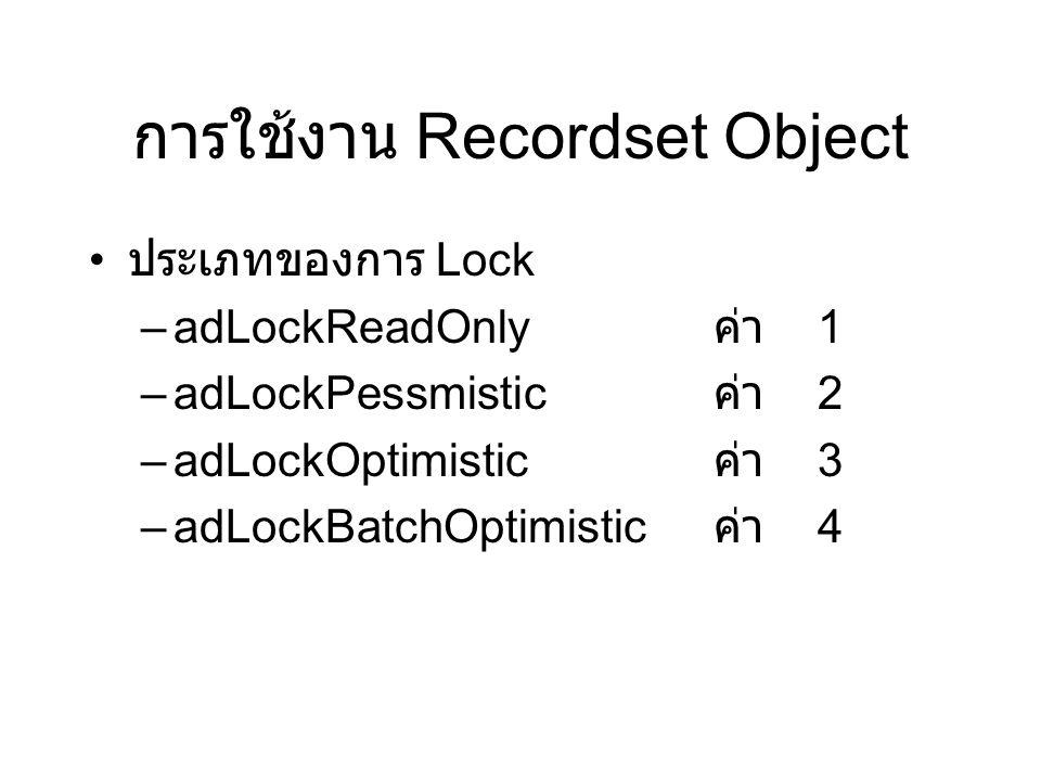 การใช้งาน Recordset Object ประเภทของการ Lock –adLockReadOnly ค่า 1 –adLockPessmistic ค่า 2 –adLockOptimistic ค่า 3 –adLockBatchOptimistic ค่า 4