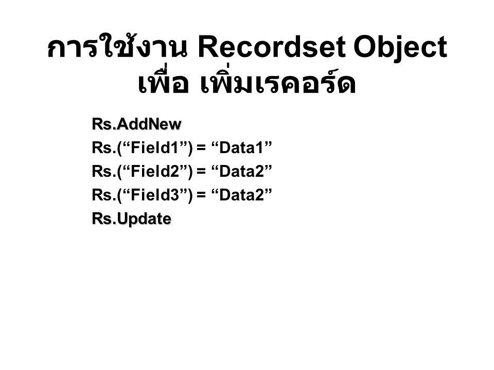 การใช้งาน Recordset Object เพื่อ เพิ่มเรคอร์ด Rs.AddNew Rs.( Field1 ) = Data1 Rs.( Field2 ) = Data2 Rs.( Field3 ) = Data2 Rs.Update