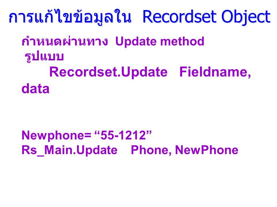 การแก้ไขข้อมูลใน Recordset Object การแก้ไขข้อมูลใน Recordset Object กำหนดผ่านทาง Update method รูปแบบ Recordset.Update Fieldname, data Newphone= 55-1212 Rs_Main.Update Phone, NewPhone