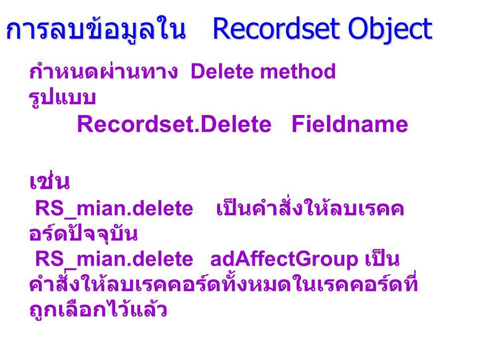 การลบข้อมูลใน Recordset Object กำหนดผ่านทาง Delete method รูปแบบ Recordset.Delete Fieldname เช่น RS_mian.delete เป็นคำสั่งให้ลบเรคค อร์ดปัจจุบัน RS_mian.delete adAffectGroup เป็น คำสั่งให้ลบเรคคอร์ดทั้งหมดในเรคคอร์ดที่ ถูกเลือกไว้แล้ว