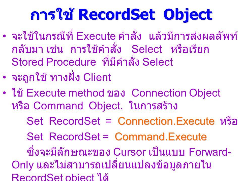 การใช้ RecordSet Object จะใช้ในกรณีที่ Execute คำสั่ง แล้วมีการส่งผลลัพท์ กลับมา เช่น การใช้คำสั่ง Select หรือเรียก Stored Procedure ที่มีคำสั่ง Select จะถูกใช้ ทางฝั่ง Client ใช้ Execute method ของ Connection Object หรือ Command Object.