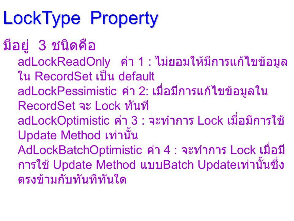 LockType Property มีอยู่ 3 ชนิดคือ adLockReadOnly ค่า 1 : ไม่ยอมให้มีการแก้ไขข้อมูล ใน RecordSet เป็น default adLockPessimistic ค่า 2: เมื่อมีการแก้ไขข้อมูลใน RecordSet จะ Lock ทันที adLockOptimistic ค่า 3 : จะทำการ Lock เมื่อมีการใช้ Update Method เท่านั้น AdLockBatchOptimistic ค่า 4 : จะทำการ Lock เมื่อมี การใช้ Update Method แบบ Batch Update เท่านั้นซึ่ง ตรงข้ามกับทันทีทันใด