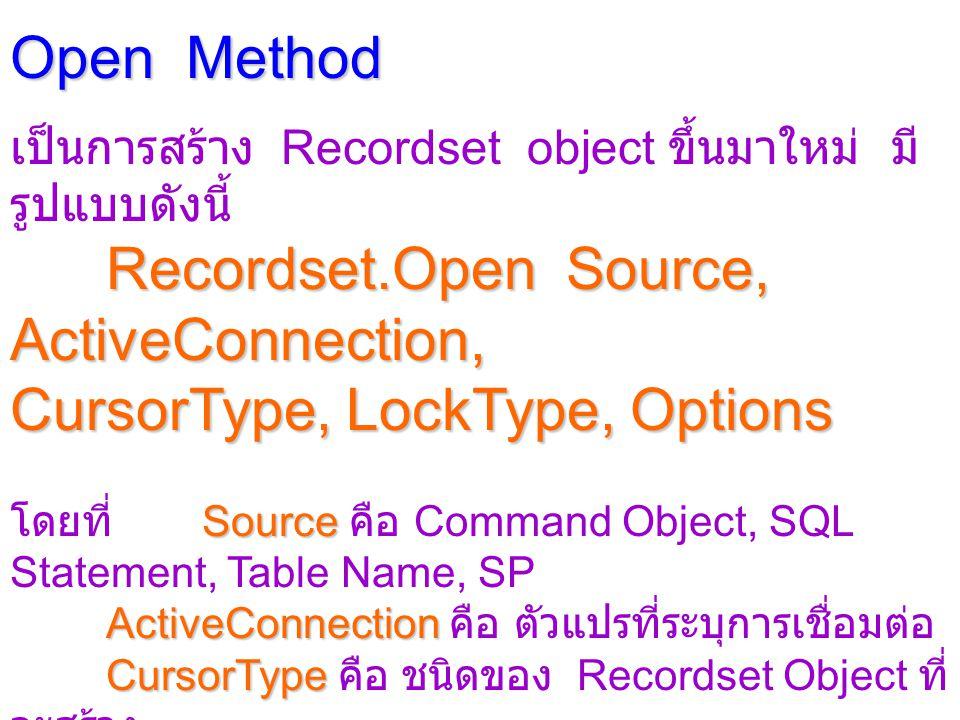 Open Method เป็นการสร้าง Recordset object ขึ้นมาใหม่ มี รูปแบบดังนี้ Recordset.Open Source, ActiveConnection, CursorType, LockType, Options Source โดยที่ Source คือ Command Object, SQL Statement, Table Name, SP ActiveConnection ActiveConnection คือ ตัวแปรที่ระบุการเชื่อมต่อ CursorType CursorType คือ ชนิดของ Recordset Object ที่ จะสร้าง LockType LockType คือ ชนิดของการ Lock ใน Recordset Object ที่จะสร้าง Options Options คือ ตัวแปรชนิด Long ที่บ่งบอกชนิด คำสั่งใน CommandText