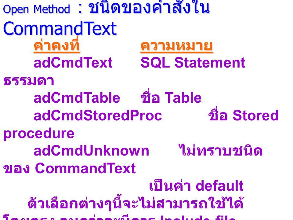 Open Method : ชนิดของคำสั่งใน CommandText ค่าคงที่ความหมาย adCmdTextSQL Statement ธรรมดา adCmdTable ชื่อ Table adCmdStoredProc ชื่อ Stored procedure adCmdUnknown ไม่ทราบชนิด ของ CommandText เป็นค่า default ตัวเลือกต่างๆนี้จะไม่สามารถใช้ได้ โดยตรง จนกว่าจะมีการ Include file adovbs.inc เข้าไปในแฟ้มของ ASP ด้วยทั้งนี้ เนื่จากแฟ้มดังกล่าวกำหนดค่าคงที่ต่างๆ รวมทั้งตัวเลือกไว้แล้ว