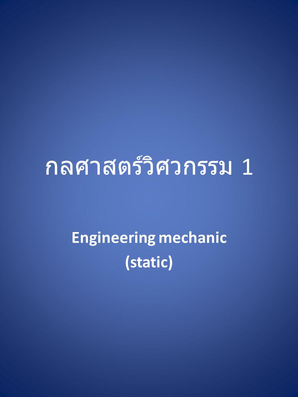กลศาสตร์วิศวกรรม 1 Engineering mechanic (static)