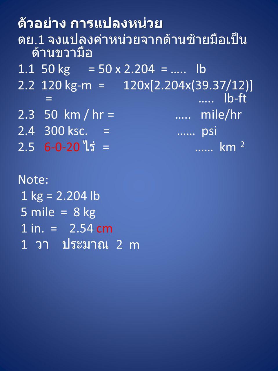 ตัวอย่าง การแปลงหน่วย ตย.1 จงแปลงค่าหน่วยจากด้านซ้ายมือเป็น ด้านขวามือ 1.1 50 kg = 50 x 2.204 = ….. lb 2.2 120 kg-m = 120x[2.204x(39.37/12)] = ….. lb-
