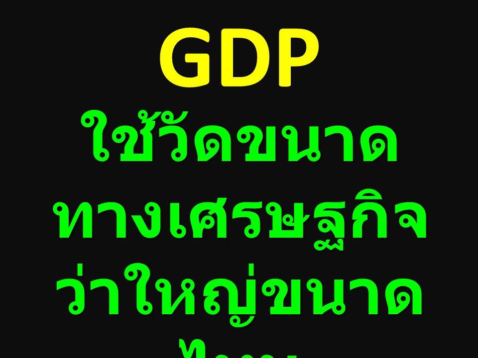 GDP ใช้วัดขนาด ทางเศรษฐกิจ ว่าใหญ่ขนาด ไหน