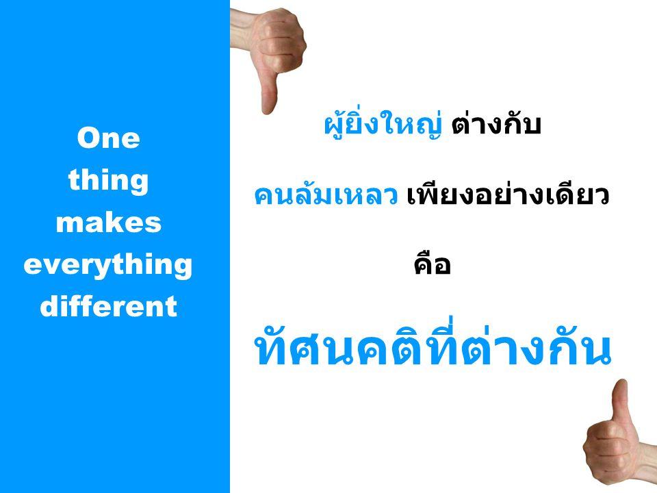 One thing makes everything different ผู้ยิ่งใหญ่ ต่างกับ คนล้มเหลว เพียงอย่างเดียว คือ ทัศนคติที่ต่างกัน