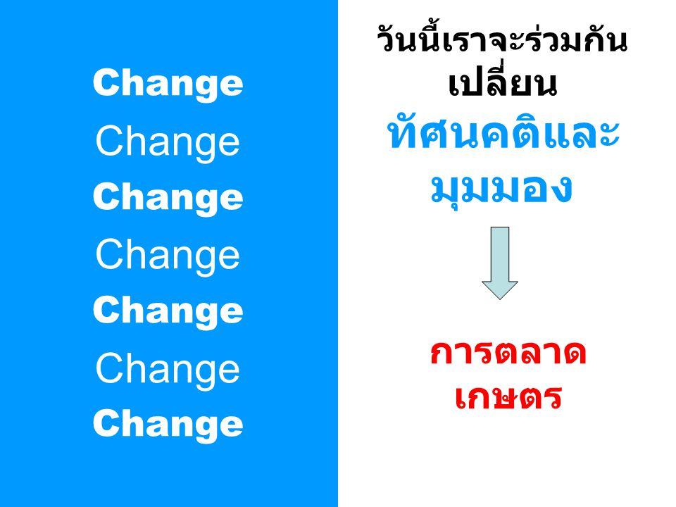 Change วันนี้เราจะร่วมกัน เปลี่ยน ทัศนคติและ มุมมอง การตลาด เกษตร