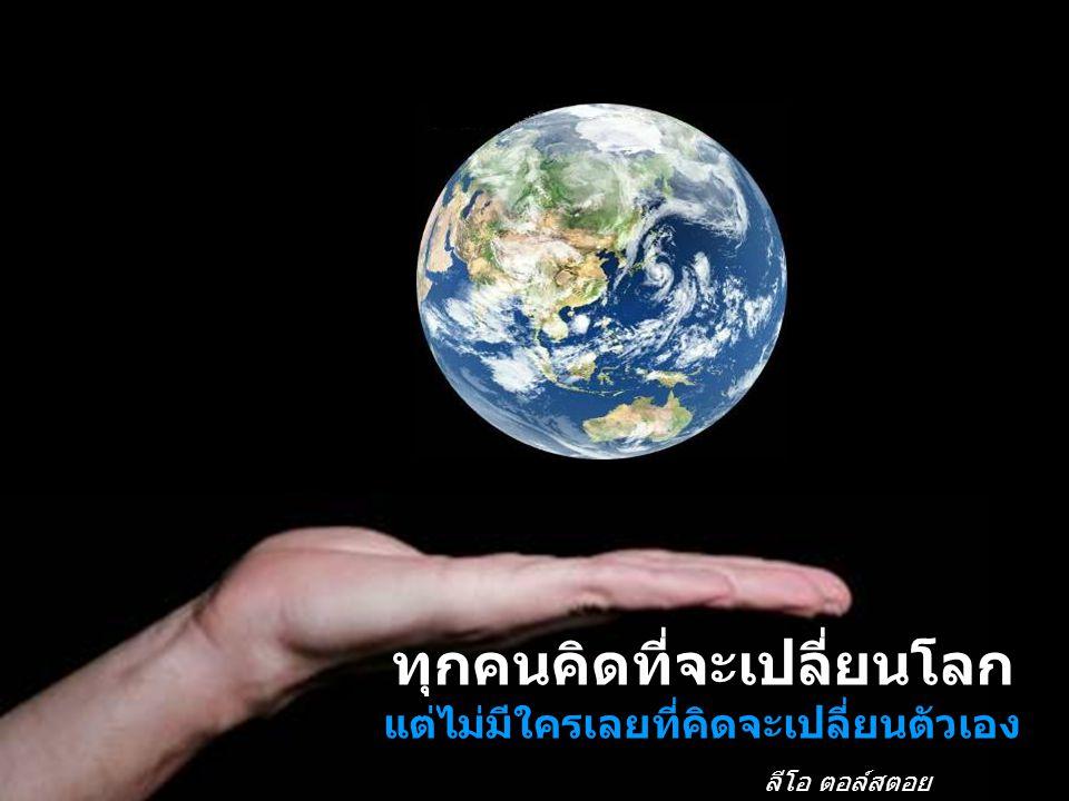 ทุกคนคิดที่จะเปลี่ยนโลก แต่ไม่มีใครเลยที่คิดจะเปลี่ยนตัวเอง ลีโอ ตอล์สตอย