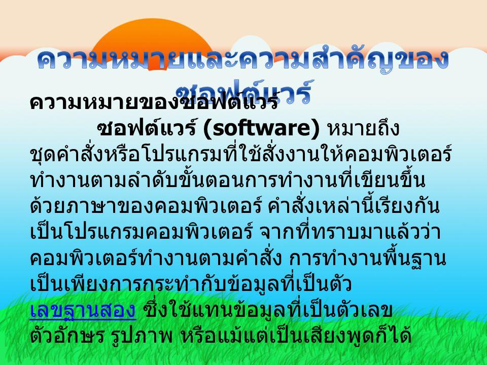 ความหมายของซอฟต์แวร์ ซอฟต์แวร์ (software) หมายถึง ชุดคำสั่งหรือโปรแกรมที่ใช้สั่งงานให้คอมพิวเตอร์ ทำงานตามลำดับขั้นตอนการทำงานที่เขียนขึ้น ด้วยภาษาของ