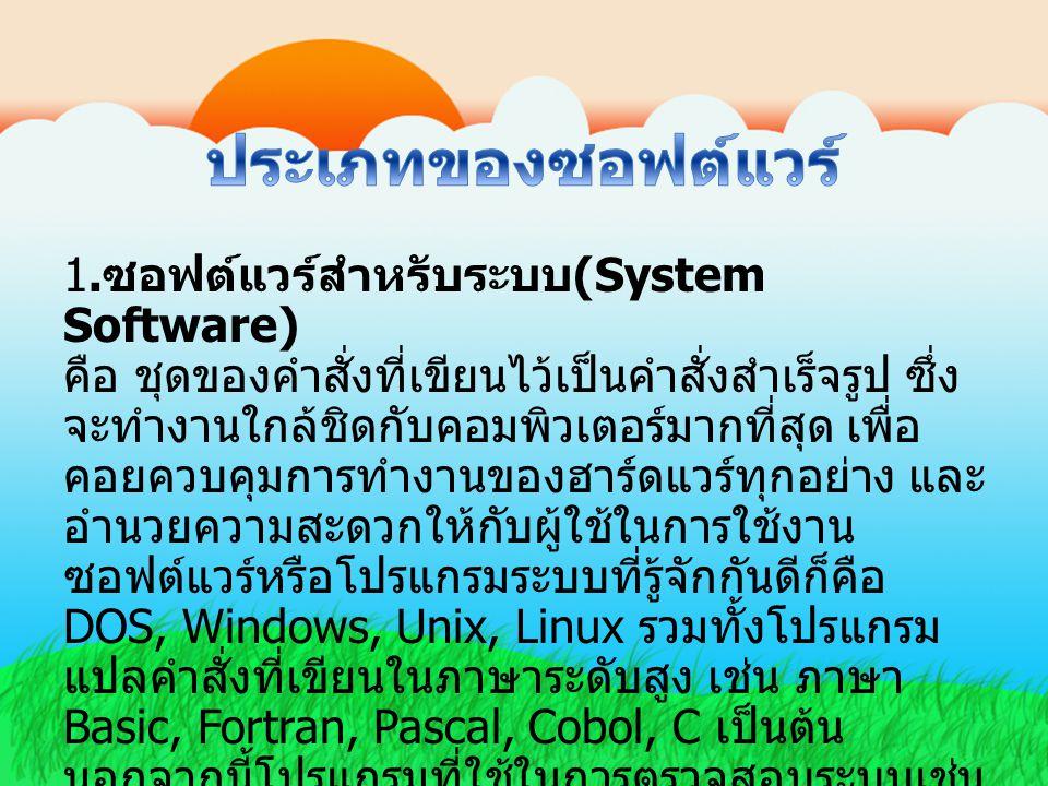1. ซอฟต์แวร์สำหรับระบบ (System Software) คือ ชุดของคำสั่งที่เขียนไว้เป็นคำสั่งสำเร็จรูป ซึ่ง จะทำงานใกล้ชิดกับคอมพิวเตอร์มากที่สุด เพื่อ คอยควบคุมการท