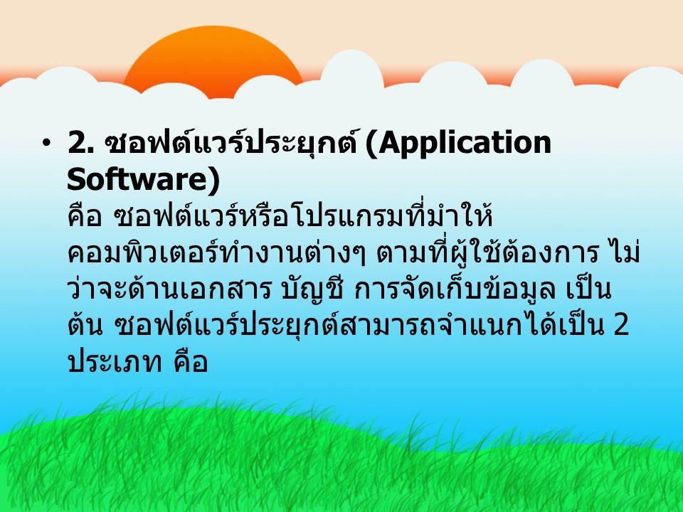 2. ซอฟต์แวร์ประยุกต์ (Application Software) คือ ซอฟต์แวร์หรือโปรแกรมที่มำให้ คอมพิวเตอร์ทำงานต่างๆ ตามที่ผู้ใช้ต้องการ ไม่ ว่าจะด้านเอกสาร บัญชี การจั