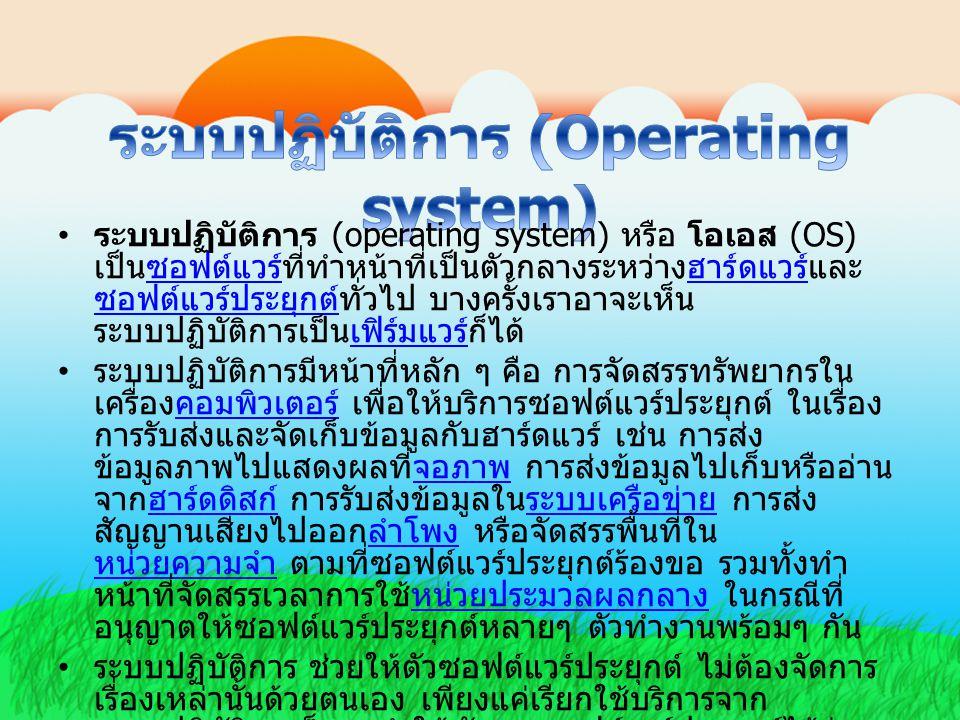 ระบบปฏิบัติการ (operating system) หรือ โอเอส (OS) เป็นซอฟต์แวร์ที่ทำหน้าที่เป็นตัวกลางระหว่างฮาร์ดแวร์และ ซอฟต์แวร์ประยุกต์ทั่วไป บางครั้งเราอาจะเห็น