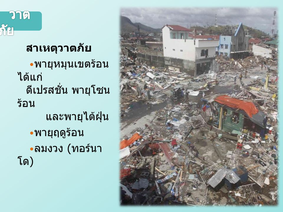 สาเหตุวาตภัย พายุหมุนเขตร้อน ได้แก่ ดีเปรสชั่น พายุโซน ร้อน และพายุไต้ฝุ่น พายุฤดูร้อน ลมงวง ( ทอร์นา โด )