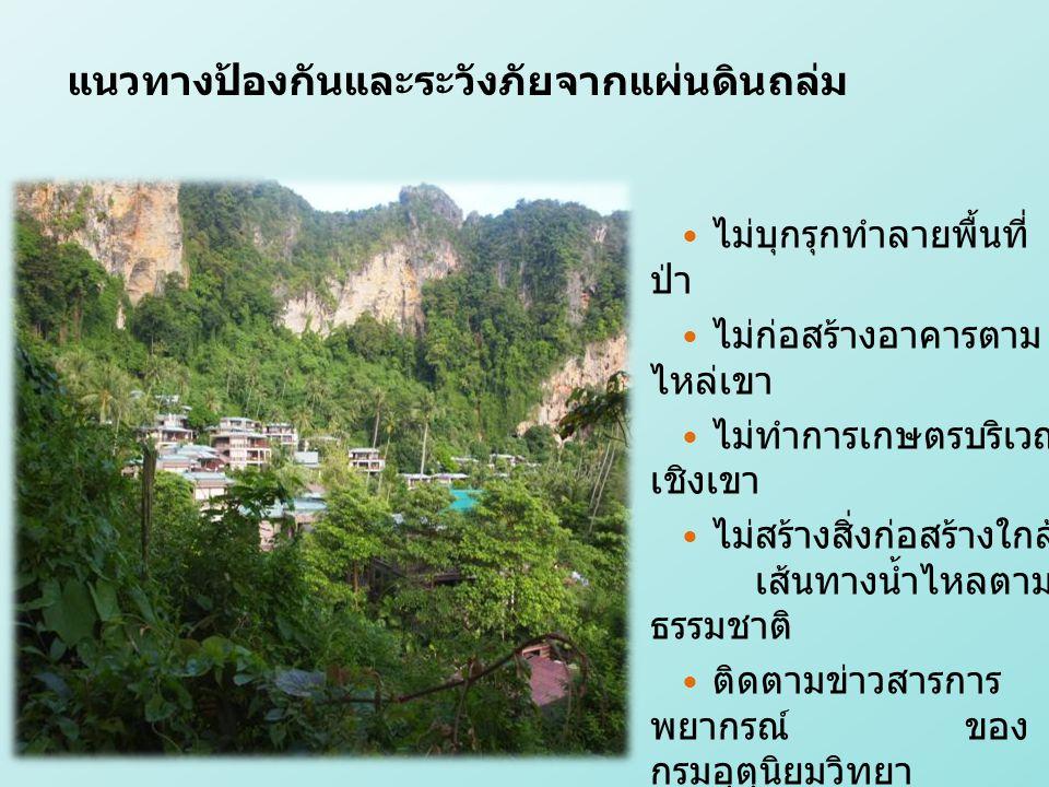 ไม่บุกรุกทำลายพื้นที่ ป่า ไม่ก่อสร้างอาคารตาม ไหล่เขา ไม่ทำการเกษตรบริเวณ เชิงเขา ไม่สร้างสิ่งก่อสร้างใกล้ เส้นทางน้ำไหลตาม ธรรมชาติ ติดตามข่าวสารการ พยากรณ์ ของ กรมอุตุนิยมวิทยา แนวทางป้องกันและระวังภัยจากแผ่นดินถล่ม