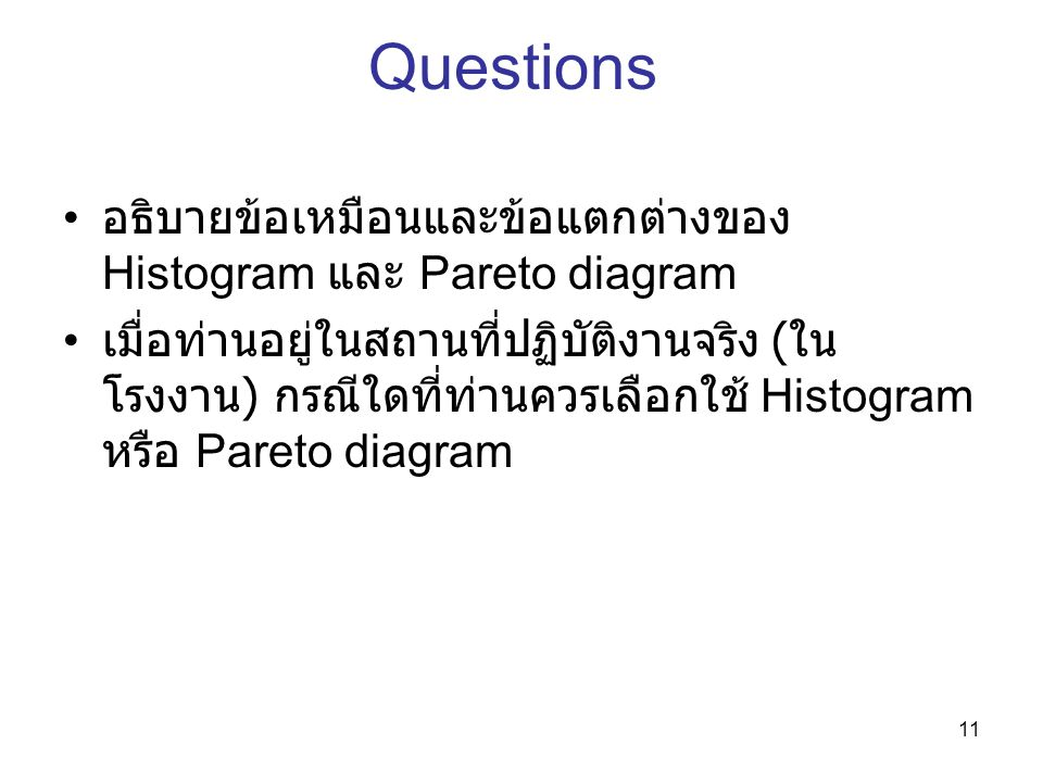 11 Questions อธิบายข้อเหมือนและข้อแตกต่างของ Histogram และ Pareto diagram เมื่อท่านอยู่ในสถานที่ปฏิบัติงานจริง ( ใน โรงงาน ) กรณีใดที่ท่านควรเลือกใช้