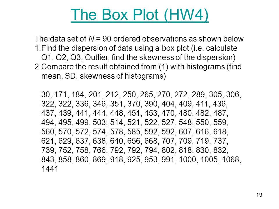 19 The data set of N = 90 ordered observations as shown below 1.Find the dispersion of data using a box plot (i.e. calculate Q1, Q2, Q3, Outlier, find