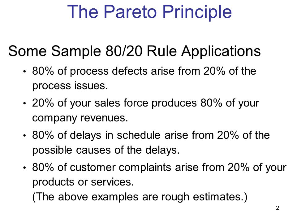 2 Some Sample 80/20 Rule Applications 80% of process defects arise from 20% of the process issues. 20% of your sales force produces 80% of your compan